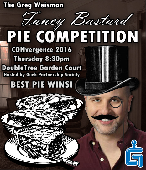 Graphic shows Greg Weisman with a top hat and mustache, next to pie. Reads, Greg Weisman Fancy Bastard Pie Competition. CONvergence 2016 Thursday 8:30pm DoubleTree Garden Court Hosted by Geek Partnership Society BEST PIE WINS!